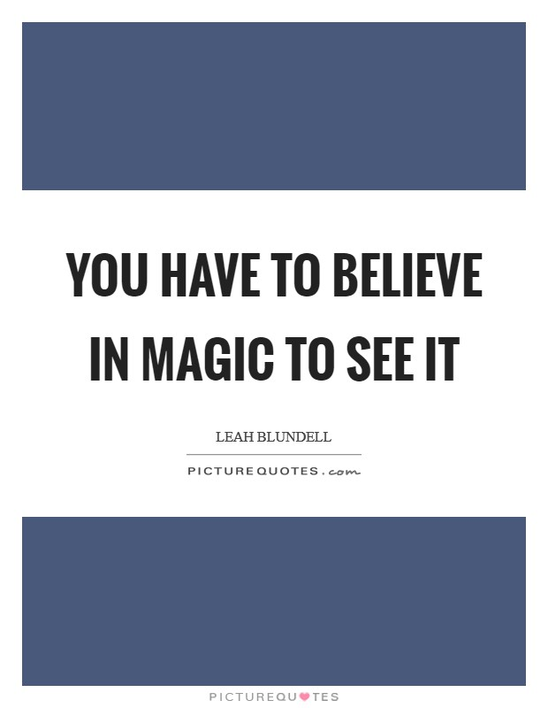 You have to believe in magic to see it Picture Quote #1