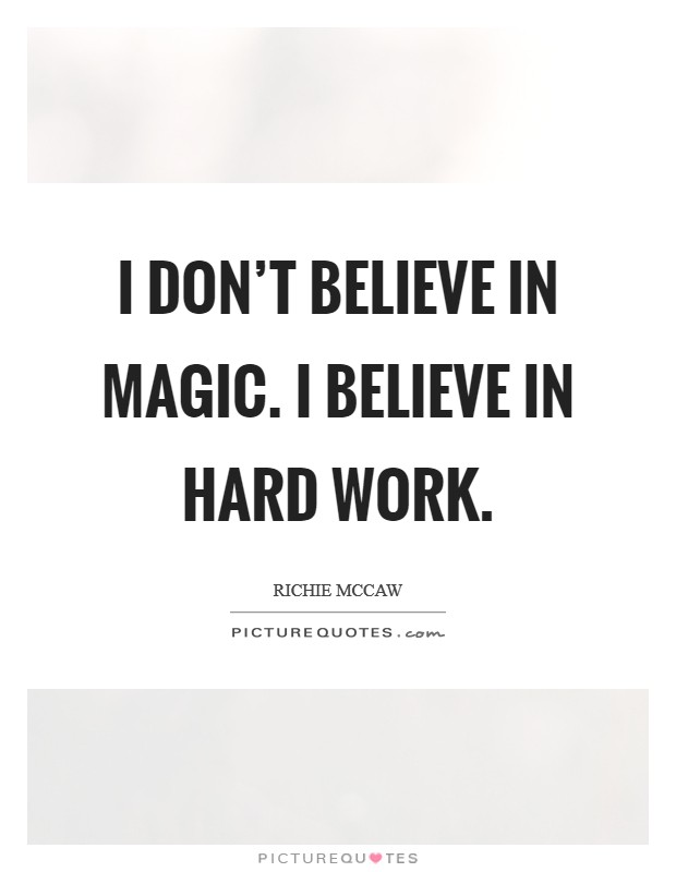 I don't believe in magic. I believe in hard work Picture Quote #1