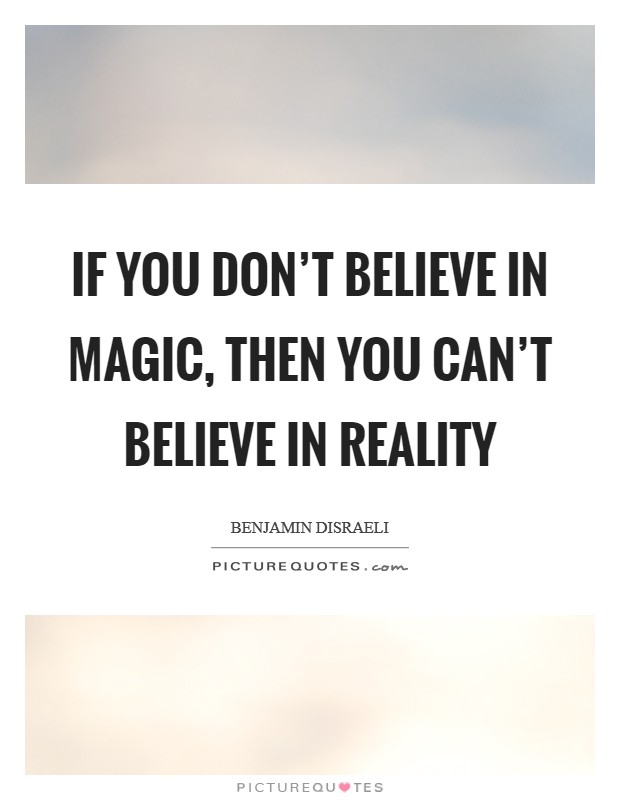 If you don't believe in magic, then you can't believe in reality Picture Quote #1
