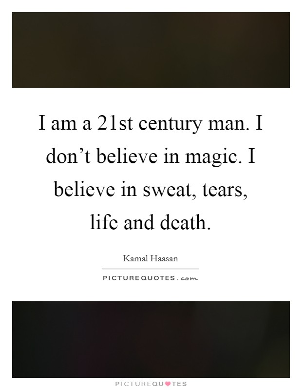 I am a 21st century man. I don't believe in magic. I believe in sweat, tears, life and death Picture Quote #1