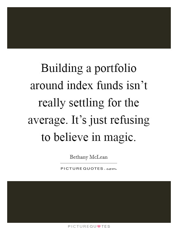 Building a portfolio around index funds isn't really settling for the average. It's just refusing to believe in magic Picture Quote #1