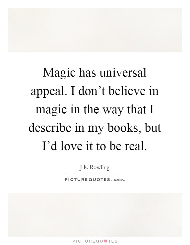 Magic has universal appeal. I don't believe in magic in the way that I describe in my books, but I'd love it to be real Picture Quote #1