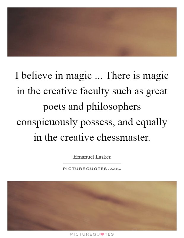 I believe in magic ... There is magic in the creative faculty such as great poets and philosophers conspicuously possess, and equally in the creative chessmaster Picture Quote #1