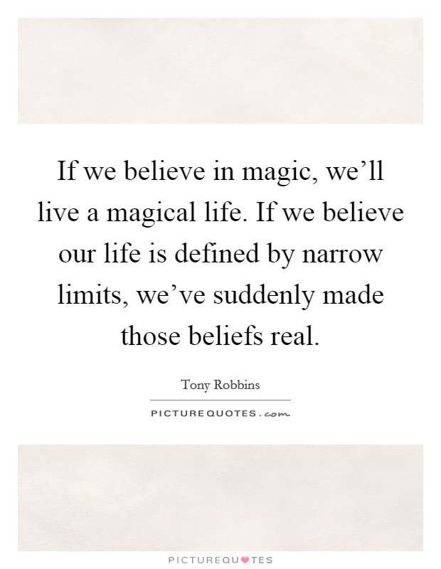 If we believe in magic, we'll live a magical life. If we believe our life is defined by narrow limits, we've suddenly made those beliefs real Picture Quote #1