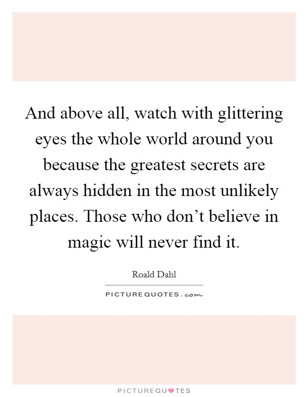And above all, watch with glittering eyes the whole world around you because the greatest secrets are always hidden in the most unlikely places. Those who don't believe in magic will never find it Picture Quote #1
