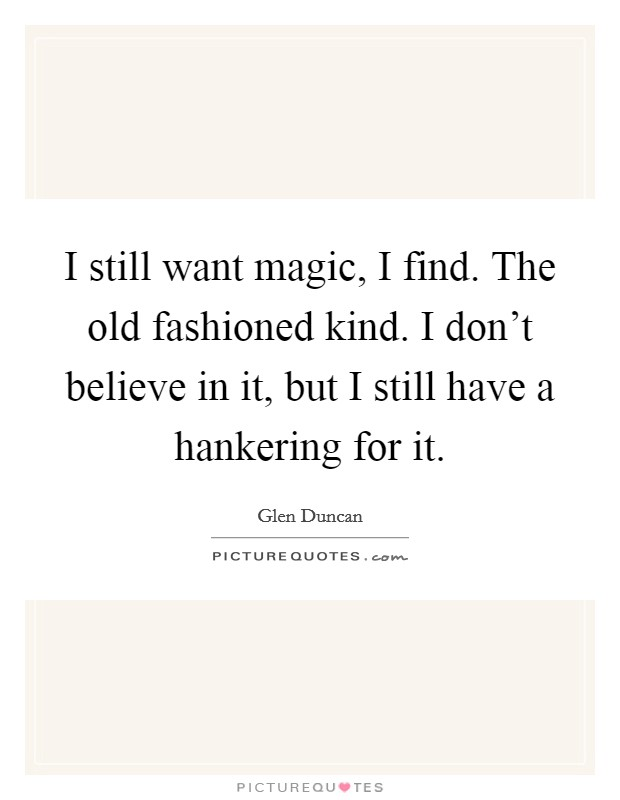 I still want magic, I find. The old fashioned kind. I don't believe in it, but I still have a hankering for it Picture Quote #1