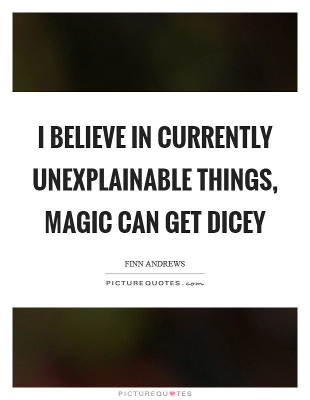 I believe in currently unexplainable things, magic can get dicey Picture Quote #1