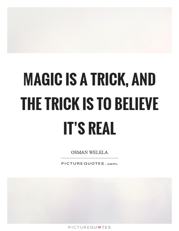 Magic is a trick, and the trick is to believe it's real Picture Quote #1