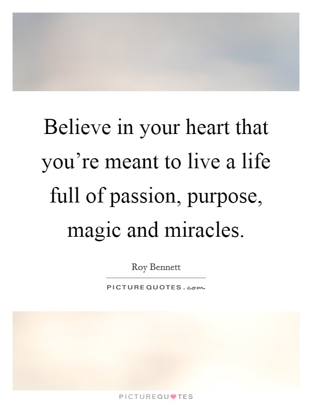 Believe in your heart that you're meant to live a life full of passion, purpose, magic and miracles Picture Quote #1