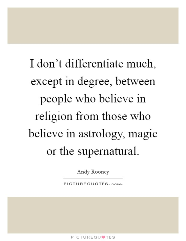 I don't differentiate much, except in degree, between people who believe in religion from those who believe in astrology, magic or the supernatural Picture Quote #1