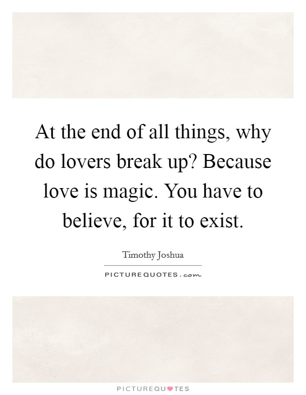 At the end of all things, why do lovers break up? Because love is magic. You have to believe, for it to exist Picture Quote #1