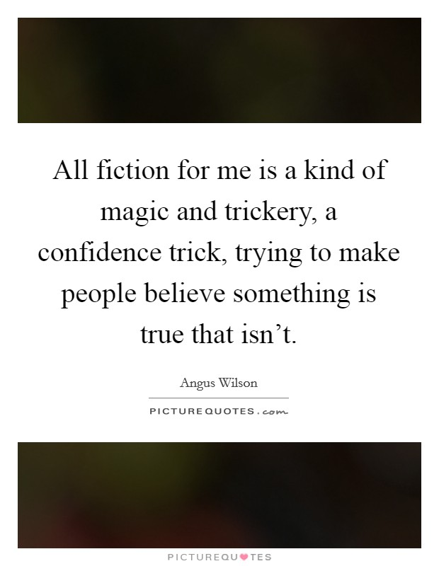 All fiction for me is a kind of magic and trickery, a confidence trick, trying to make people believe something is true that isn't Picture Quote #1