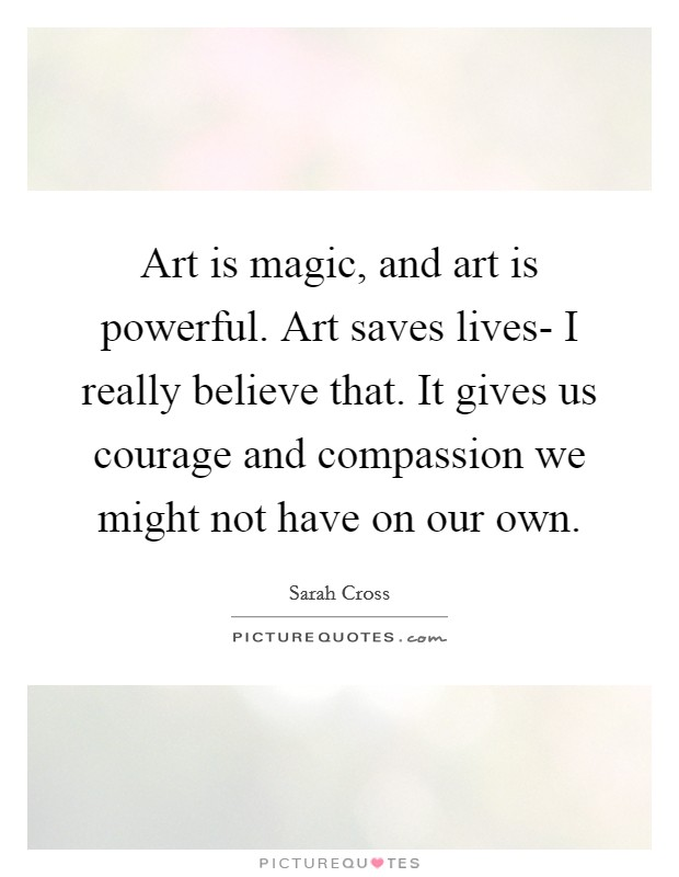Art is magic, and art is powerful. Art saves lives- I really believe that. It gives us courage and compassion we might not have on our own Picture Quote #1