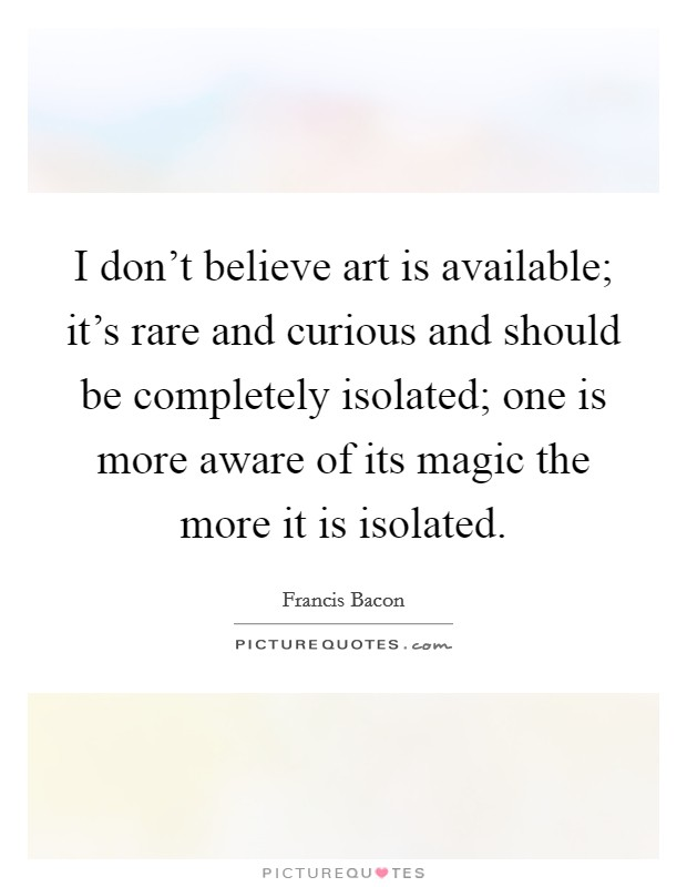 I don't believe art is available; it's rare and curious and should be completely isolated; one is more aware of its magic the more it is isolated Picture Quote #1