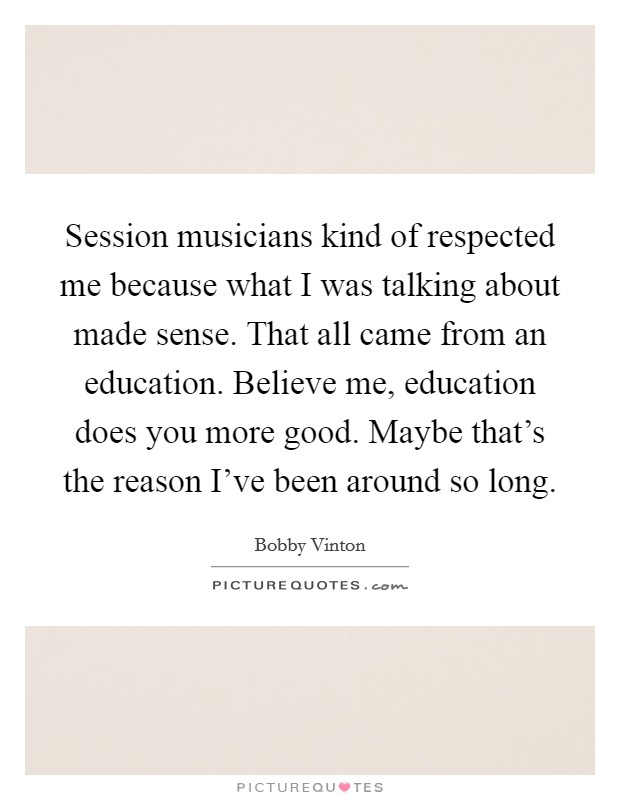 Session musicians kind of respected me because what I was talking about made sense. That all came from an education. Believe me, education does you more good. Maybe that's the reason I've been around so long Picture Quote #1