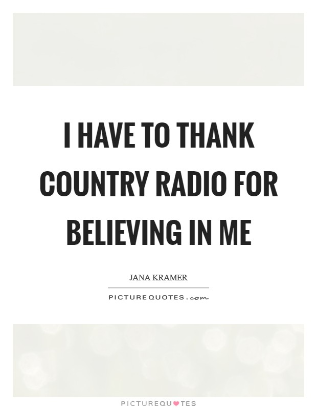 I have to thank country radio for believing in me Picture Quote #1