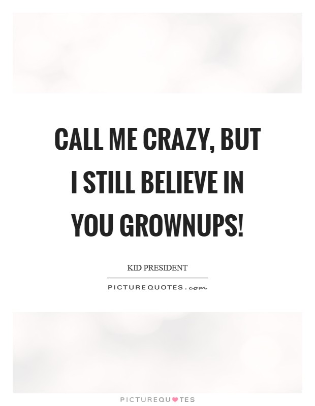 Call me crazy, but I still believe in you grownups! Picture Quote #1