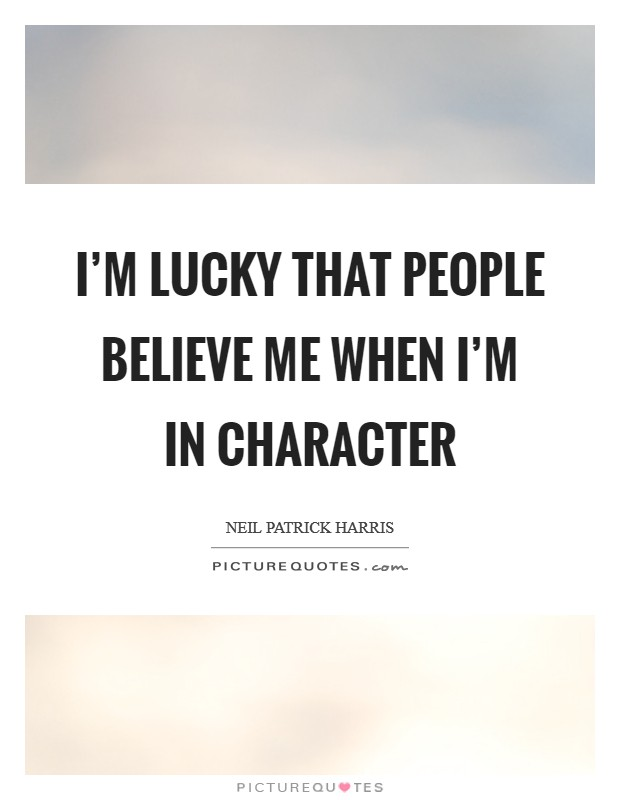I'm lucky that people believe me when I'm in character Picture Quote #1