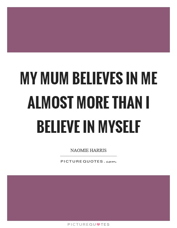 My mum believes in me almost more than I believe in myself Picture Quote #1