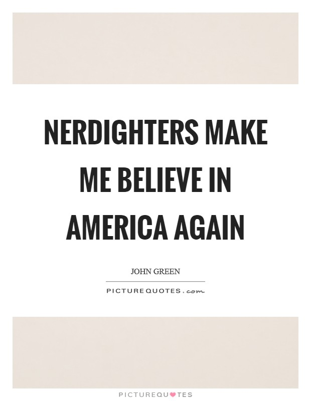 Nerdighters make me believe in America again Picture Quote #1