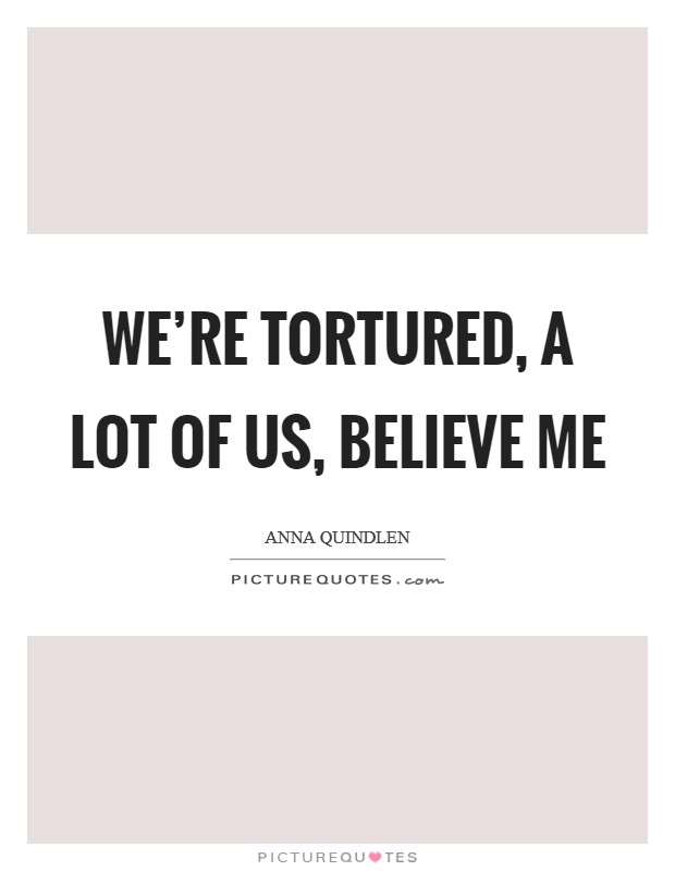 We're tortured, a lot of us, believe me Picture Quote #1