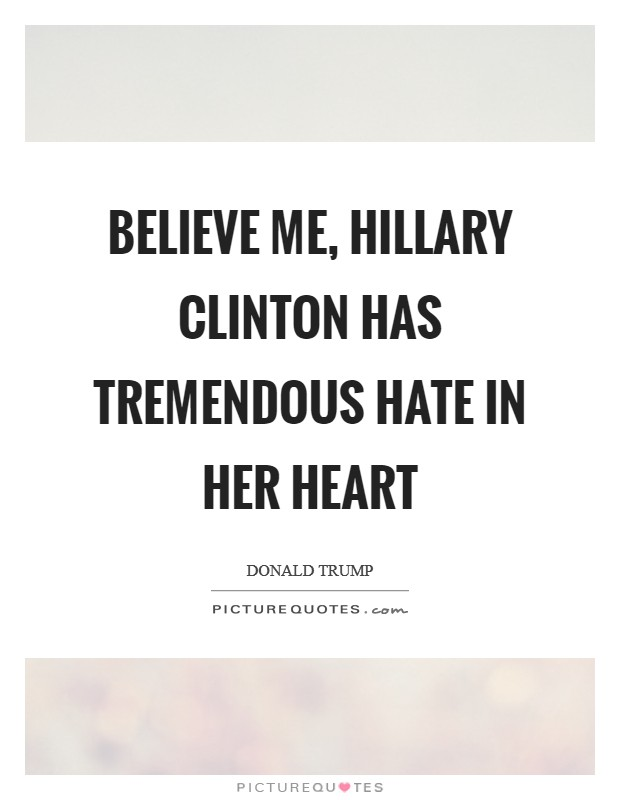 Believe me, Hillary Clinton has tremendous hate in her heart Picture Quote #1