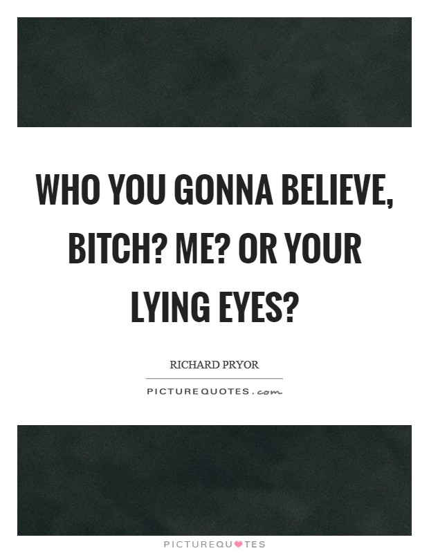 Who you gonna believe, bitch? Me? or your lying eyes? Picture Quote #1