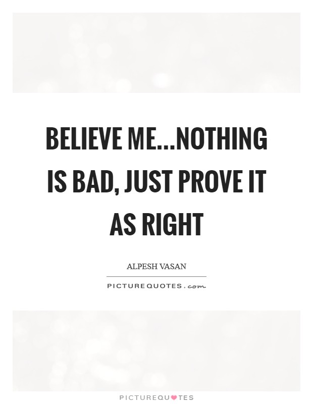 Believe me...Nothing is bad, just prove it as right Picture Quote #1