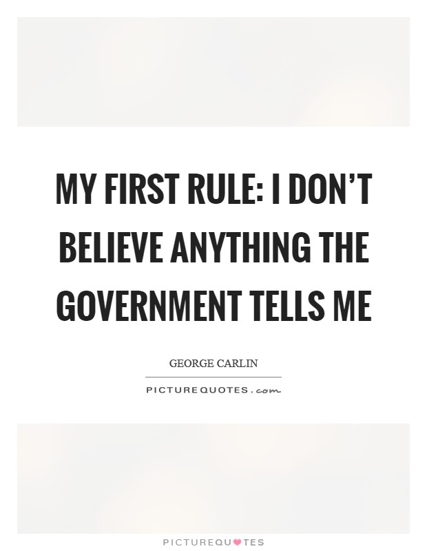 My first rule: I don't believe anything the government tells me Picture Quote #1