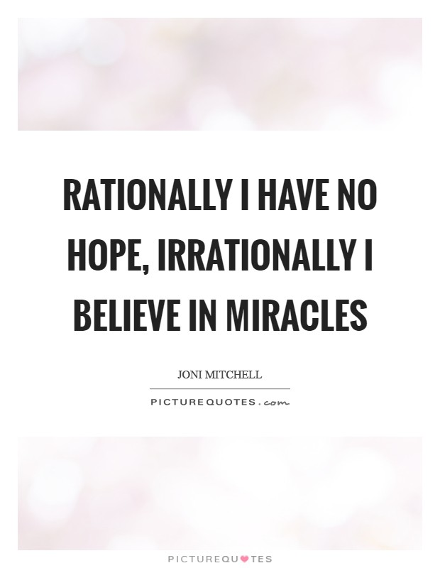 Rationally I have no hope, irrationally I believe in miracles Picture Quote #1