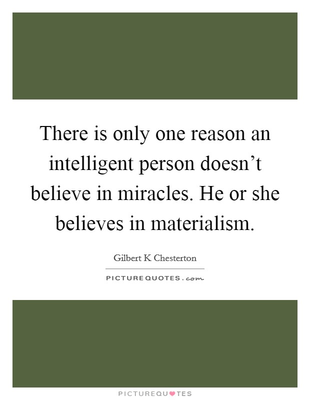 There is only one reason an intelligent person doesn't believe in miracles. He or she believes in materialism Picture Quote #1