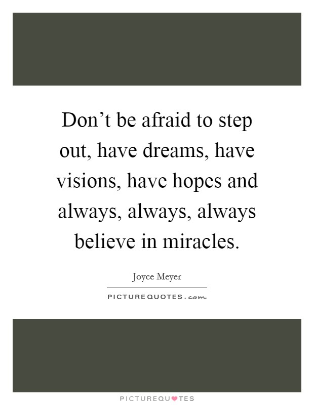 Don't be afraid to step out, have dreams, have visions, have hopes and always, always, always believe in miracles Picture Quote #1