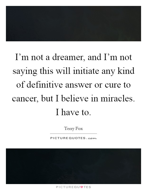 I'm not a dreamer, and I'm not saying this will initiate any kind of definitive answer or cure to cancer, but I believe in miracles. I have to Picture Quote #1