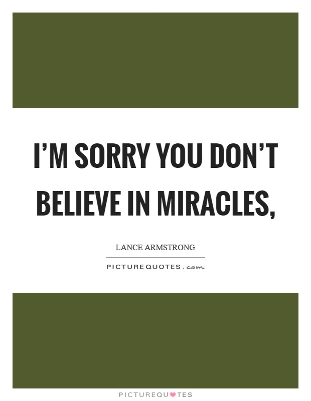 I'm sorry you don't believe in miracles, Picture Quote #1