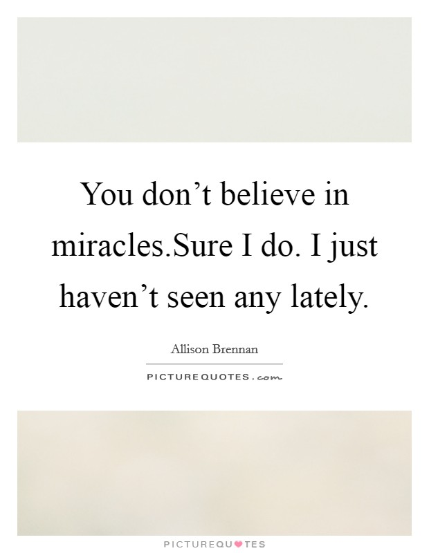 You don't believe in miracles.Sure I do. I just haven't seen any lately Picture Quote #1