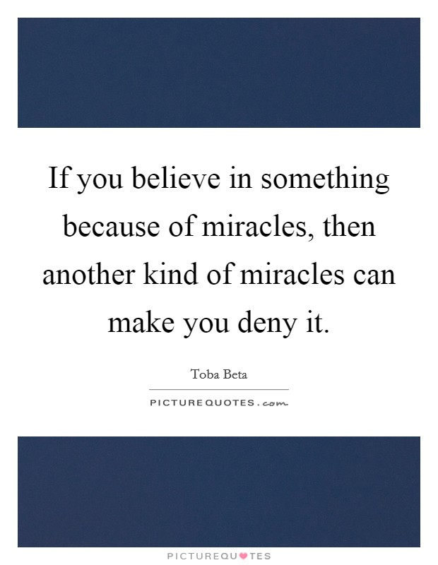 If you believe in something because of miracles, then another kind of miracles can make you deny it Picture Quote #1