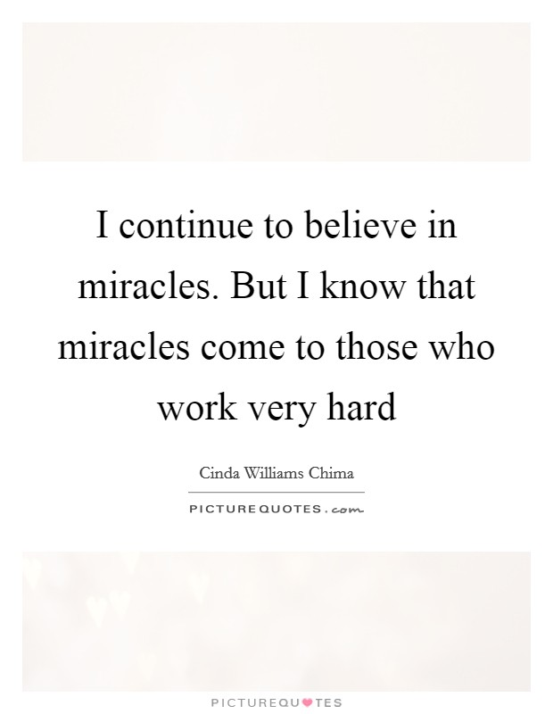 I continue to believe in miracles. But I know that miracles come to those who work very hard Picture Quote #1