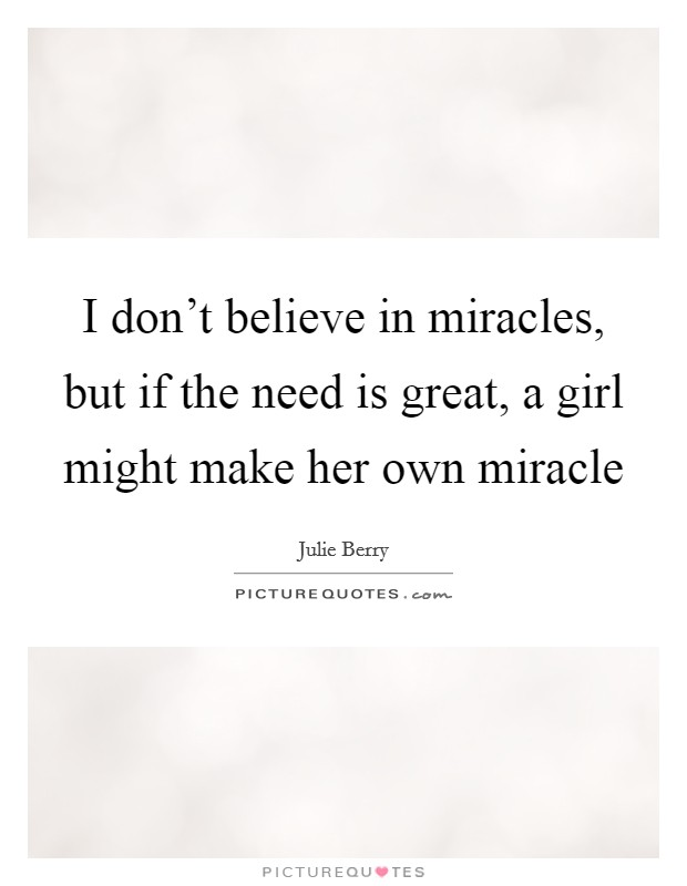 I don't believe in miracles, but if the need is great, a girl might make her own miracle Picture Quote #1