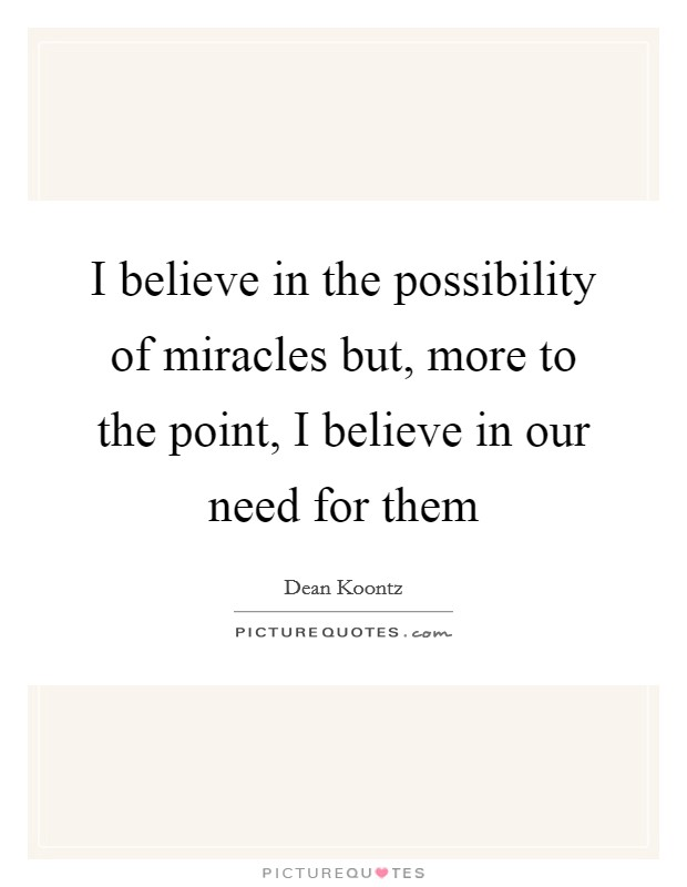 I believe in the possibility of miracles but, more to the point, I believe in our need for them Picture Quote #1