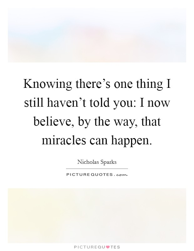 Knowing there's one thing I still haven't told you: I now believe, by the way, that miracles can happen Picture Quote #1