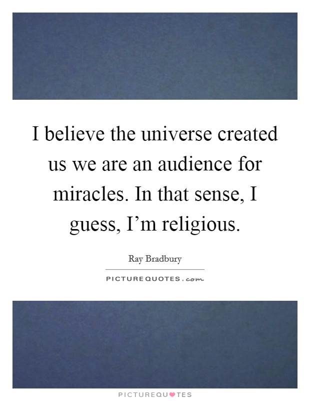 I believe the universe created us we are an audience for miracles. In that sense, I guess, I'm religious Picture Quote #1