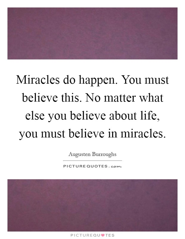 Miracles do happen. You must believe this. No matter what else you believe about life, you must believe in miracles Picture Quote #1