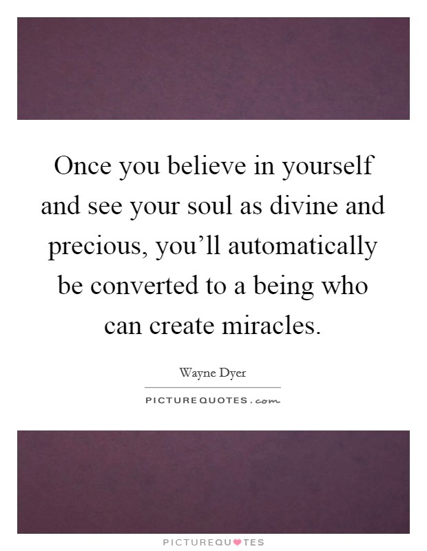 Once you believe in yourself and see your soul as divine and precious, you'll automatically be converted to a being who can create miracles Picture Quote #1