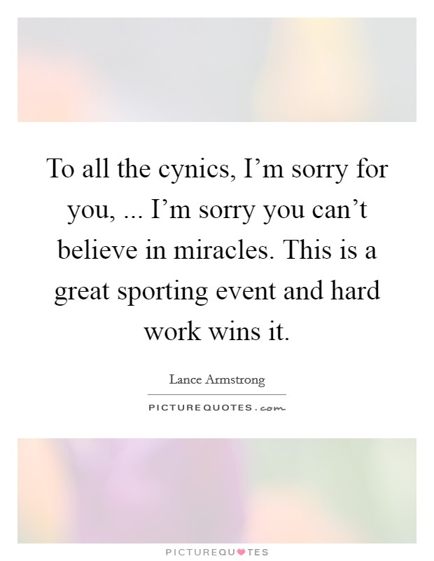 To all the cynics, I'm sorry for you, ... I'm sorry you can't believe in miracles. This is a great sporting event and hard work wins it Picture Quote #1