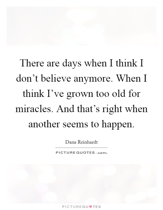 There are days when I think I don't believe anymore. When I think I've grown too old for miracles. And that's right when another seems to happen Picture Quote #1