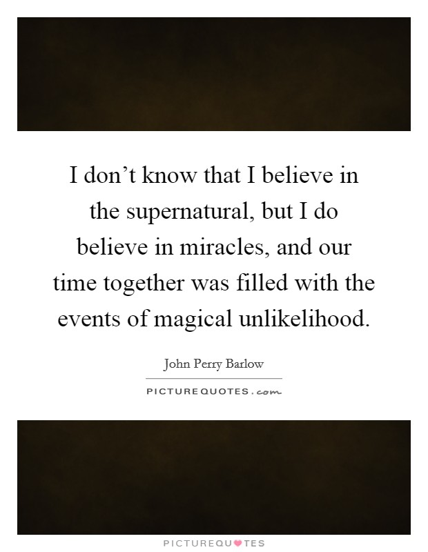 I don't know that I believe in the supernatural, but I do believe in miracles, and our time together was filled with the events of magical unlikelihood Picture Quote #1