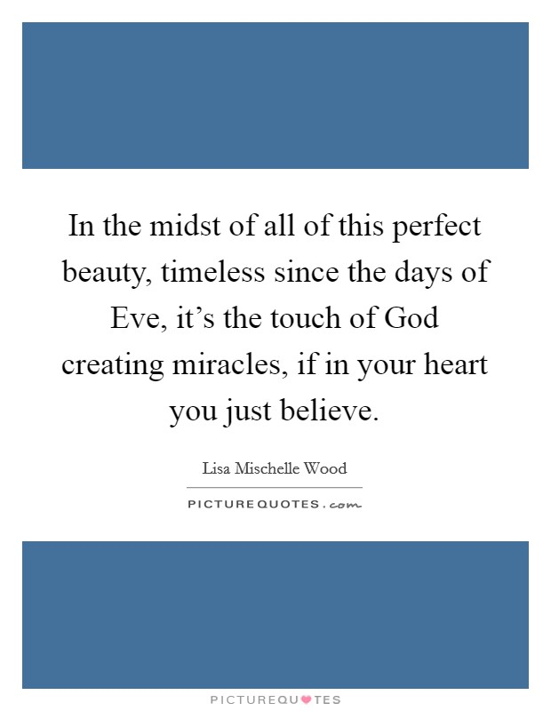 In the midst of all of this perfect beauty, timeless since the days of Eve, it's the touch of God creating miracles, if in your heart you just believe Picture Quote #1