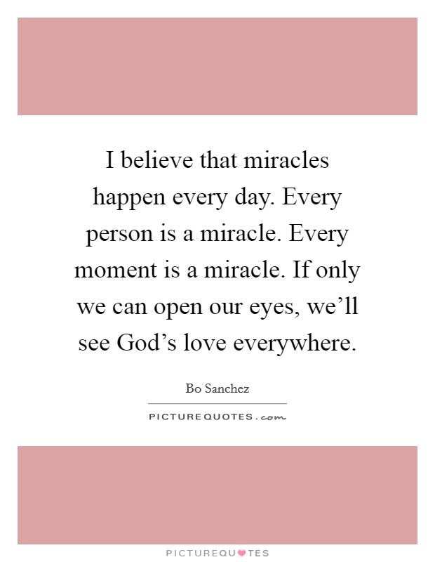 I believe that miracles happen every day. Every person is a miracle. Every moment is a miracle. If only we can open our eyes, we'll see God's love everywhere. Picture Quote #1