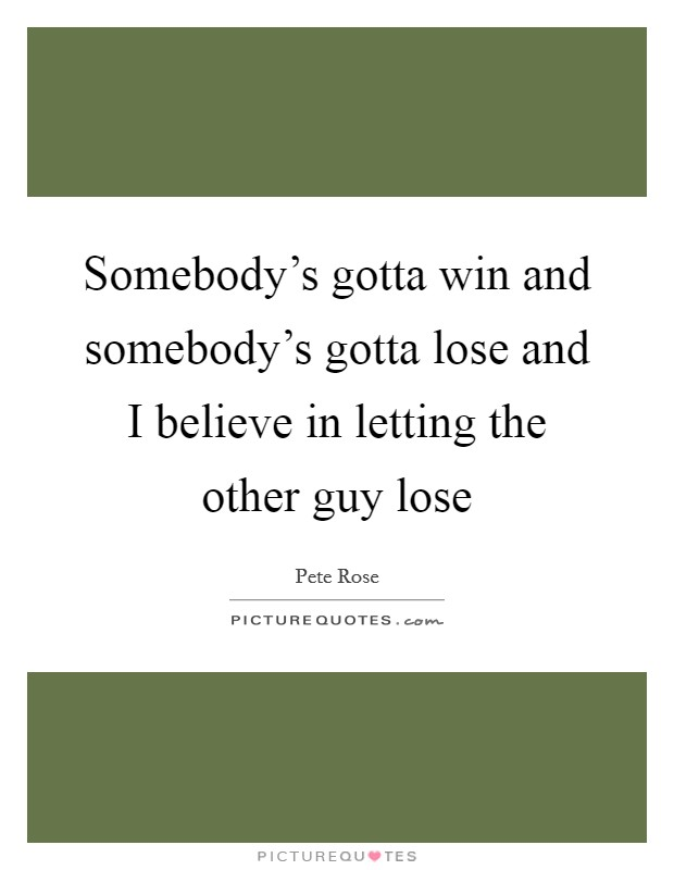 Somebody's gotta win and somebody's gotta lose and I believe in letting the other guy lose Picture Quote #1