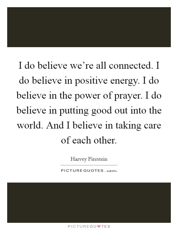 I do believe we're all connected. I do believe in positive energy. I do believe in the power of prayer. I do believe in putting good out into the world. And I believe in taking care of each other Picture Quote #1